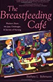 Behrmann, Barbara L.: The Breastfeeding CafT: Mothers Share The Joys, Challenges, &amp; Secrets Of Nursing