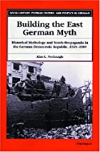 Building the East German Myth: Historical…