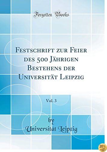 Festschrift zur Feier des 500 Jährigen Bestehens der Universität Leipzig, Vol. 3 (Classic Reprint) (German Edition)