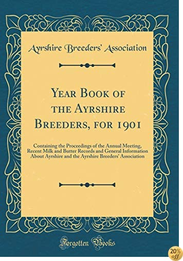 Year Book of the Ayrshire Breeders, for 1901: Containing the Proceedings of the Annual Meeting, Recent Milk and Butter Records and General Information ... Breeders' Association (Classic Reprint)