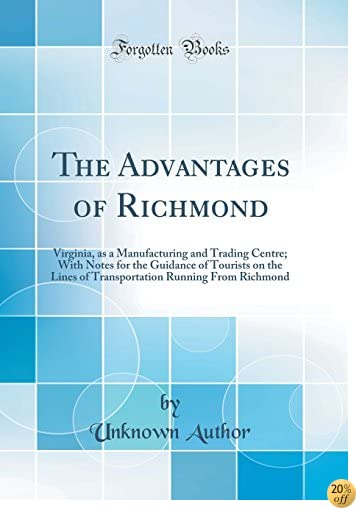 TThe Advantages of Richmond: Virginia, as a Manufacturing and Trading Centre; With Notes for the Guidance of Tourists on the Lines of Transportation Running From Richmond (Classic Reprint)