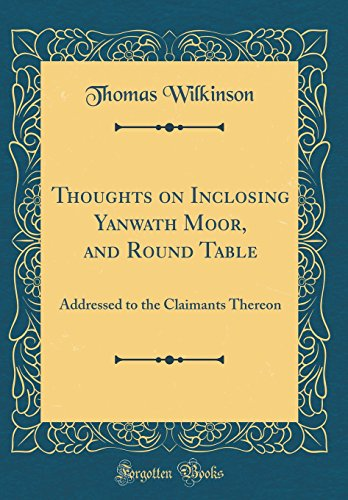 thoughts-on-inclosing-yanwath-moor-and-round-table-addressed-to-the-claimants-thereon-classic-reprint