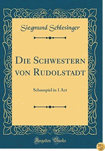 TDie Schwestern von Rudolstadt: Schauspiel in 1 Act (Classic Reprint) (German Edition)
