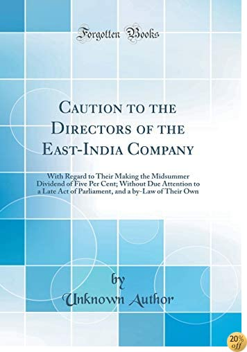 Caution to the Directors of the East-India Company: With Regard to Their Making the Midsummer Dividend of Five Per Cent; Without Due Attention to a ... and a by-Law of Their Own (Classic Reprint)
