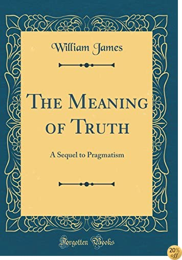 The Meaning of Truth: A Sequel to Pragmatism (Classic Reprint)