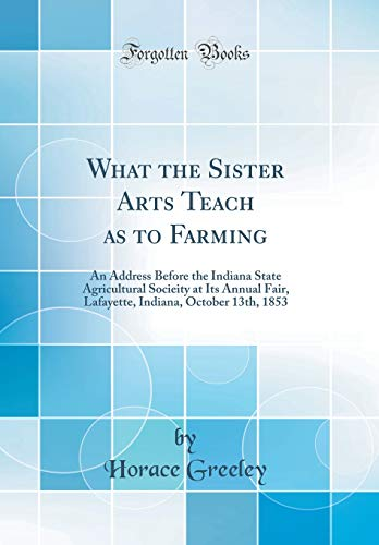 what-the-sister-arts-teach-as-to-farming-an-address-before-the-indiana-state-agricultural-socieity-at-its-annual-fair-lafayette-indiana-october-13th-1853-classic-reprint