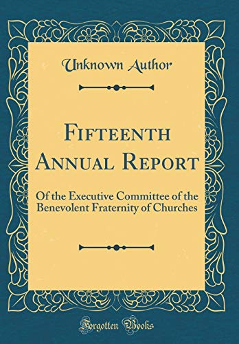 fifteenth-annual-report-of-the-executive-committee-of-the-benevolent-fraternity-of-churches-classic-reprint