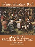 Bach, Johann Sebastian: Six Great Secular Cantatas in Full Score: from the Bach-Gesellschaft Edition (Dover Music Scores)