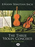 Bach, Johann Sebastian: The Three Violin Concerti in Full Score