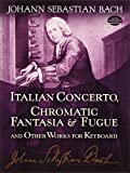 Bach, Johann Sebastian: Italian Concerto, Chromatic Fantasia & Fugue and Other Works for Keyboard (Dover Music for Piano)