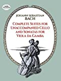 Bach, Johann Sebastian: Complete Suites for Unaccompanied Cello and Sonatas for Viola Da Gamba (Dover Chamber Music Scores)