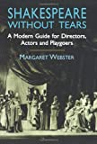 Webster, Margaret: Shakespeare Without Tears: A Modern Guide for Directors, Actors and Playgoers