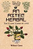 Gates, William: An Aztec Herbal: The Classic Codex of 1552