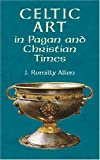 Allen, J. Romilly: Celtic Art in Pagan and Christian Times