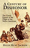 Jackson, Helen Hunt: A Century of Dishonor: The Classic Expose of the Plight of the Native Americans