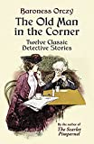 Orczy, Baroness: The Old Man in the Corner: Twelve Classic Detective Stories