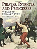 Pyle, Howard: Pirates, Patriots, and Princesses: The Art of Howard Pyle (Dover Fine Art, History of Art)