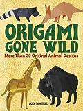 Montroll, John: Origami Gone Wild: More Than 20 Original Animal Designs