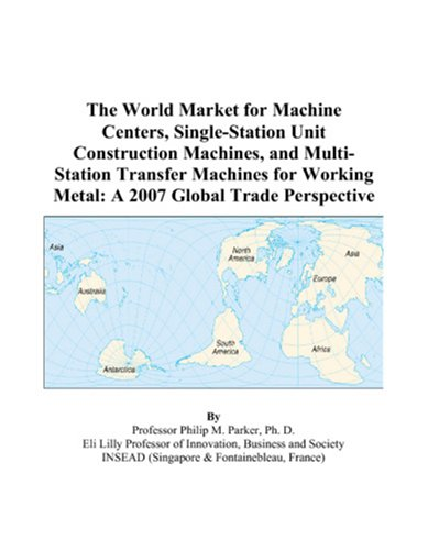 the-world-market-for-machine-centers-single-station-unit-construction-machines-and-multi-station-transfer-machines-for-working-metal-a-2007-global-trade-perspective
