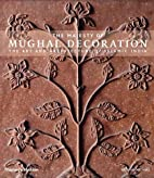 The Majesty of Mughal Decoration: The Art…