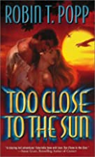 Too Close to the Sun by Robin T. Popp
