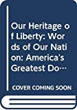Hunt, John G.: Our Heritage of Liberty : Words of Our Nation: America's Greatest Documents and Patriotic Writings