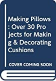Barker, Linda: Making Pillows: Over 30 Projects for Making & Decorating Cushions