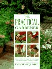 Squire, David: The Practical Gardener: The Complete Guide to Creating and Maintaining Every Garden