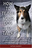 Haggerty, Arthur J.: How to Teach Your Dog to Talk: 125 Easy-To-Learn Tricks Guaranteed to Entertain Both You and Your Pet
