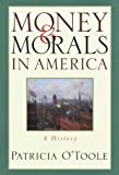 O'Toole, Patricia: Money & Morals in America: A History