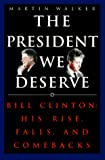 Walker, Martin: The President We Deserve: Bill Clinton: His Rise, Falls, and Comebacks