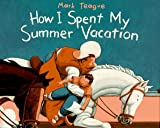 Teague, Mark: How I Spent My Summer Vacation: (Parents' Choice Award Book for Illustration)