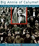 Stanley, Jerry: Big Annie of Calumet: A True Story of the Industrial Revolution
