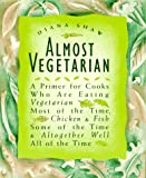 Shaw, Diana: Almost Vegetarian: A Primer for Cooks Who Are Eating Vegetarian Most of the Time, Chicken &amp; Fish Some of the Time &amp; Altogether Well All of the Time
