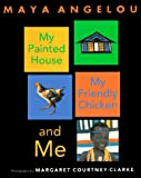 Angelou, Maya: My Painted House, My Friendly Chicken, and Me