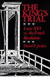 Jordan, David P.: The King's Trial: The French Revolution Vs. Louis XVI
