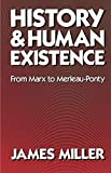Miller, James: History and Human Existence: From Marx to Merleau-Ponty