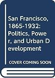 Issel, William: San Francisco, 1865-1932: Politics, Power, and Urban Development
