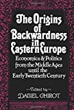 Daniel Chirot: The Origins of Backwardness in Eastern Europe: Economics and Politics from the Middle Ages until the Early Twentieth Century