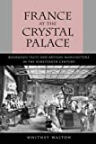Walton, Whitney: France at the Crystal Palace: Bourgeois Taste and Artisan Manufacture in the Nineteenth Century
