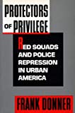 Donner, Frank J.: Protectors of Privilege: Red Squads and Police Repression in Urban America