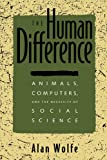 Alan Wolfe: The Human Difference: Animals, Computers, and the Necessity of Social Science