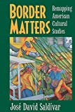 Saldivar, Jose David: Border Matters: Remapping American Cultural Studies