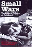 Small Wars The Cultural Politics of Childhood