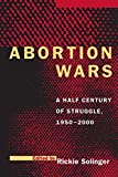 Solinger, Rickie: Abortion Wars: A Half Century of Struggle, 1950-2000