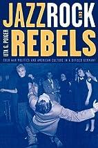 Jazz, Rock, and Rebels: Cold War Politics…