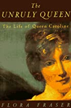 The Unruly Queen: The Life of Queen Caroline…