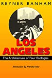 Banham, Reyner: Los Angeles: The Architecture of Four Ecologies