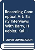 Norvell, Patricia: Recording Conceptual Art: Early Interviews With Barry, Huebler, Kaltenbach, Lewitt, Morris, Oppenheim, Siegelaub, Smithson, Weiner
