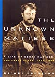 Spurling, Hilary: The Unknown Matisse: A Life of Henri Matisse, Volume 1: The Early Years, 1869-1908